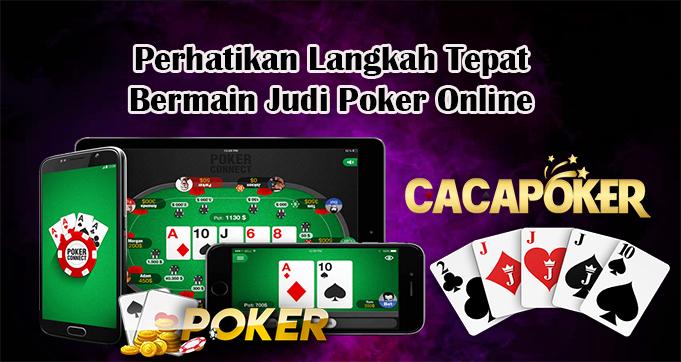 Perhatikan Langkah Tepat Bermain Judi Poker Online